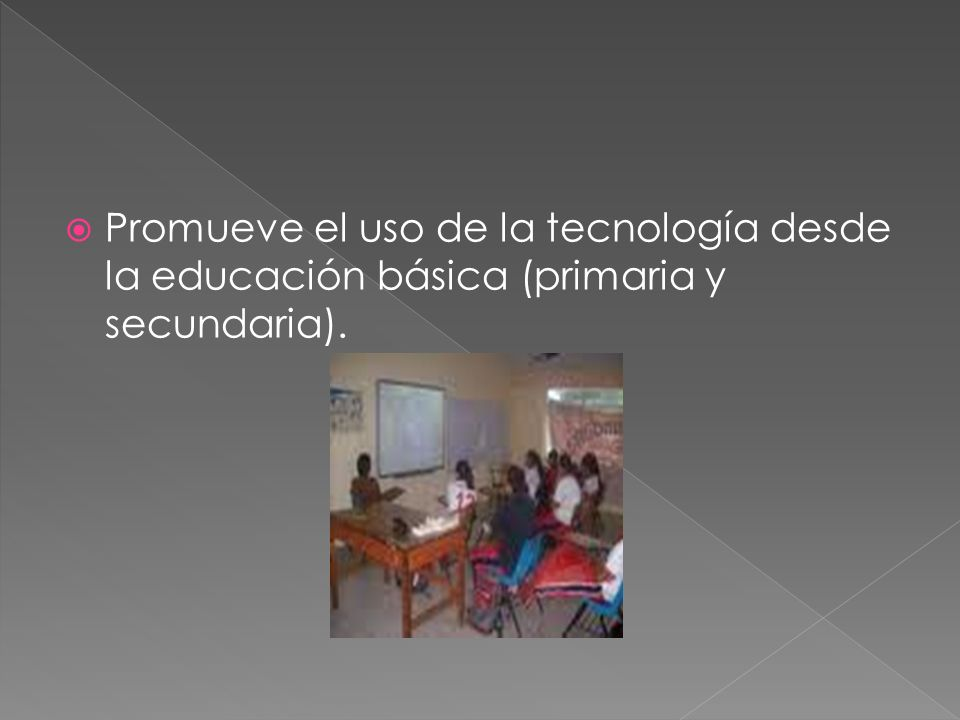 Promueve el uso de la tecnología desde la educación básica (primaria y secundaria).
