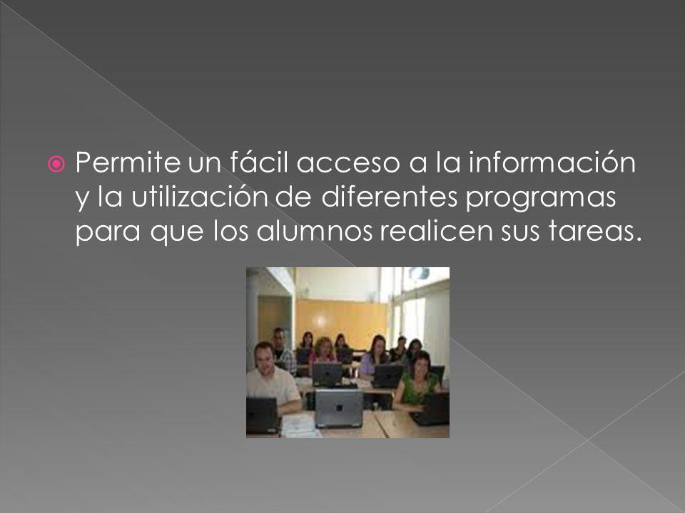 Permite un fácil acceso a la información y la utilización de diferentes programas para que los alumnos realicen sus tareas.