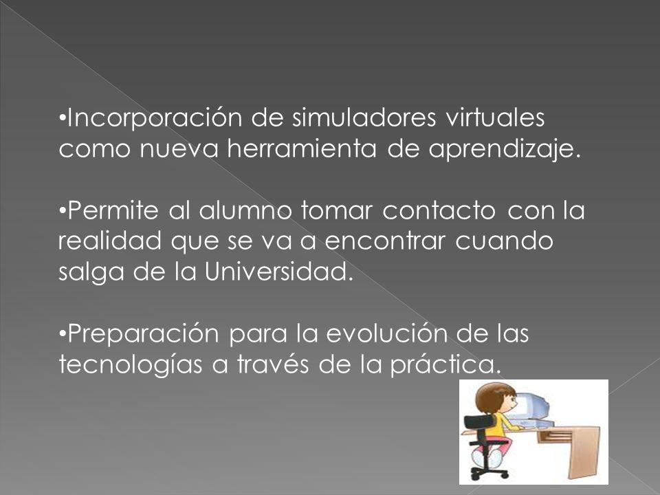 Incorporación de simuladores virtuales como nueva herramienta de aprendizaje. Permite al alumno tomar contacto con la realidad que se va a encontrar c
