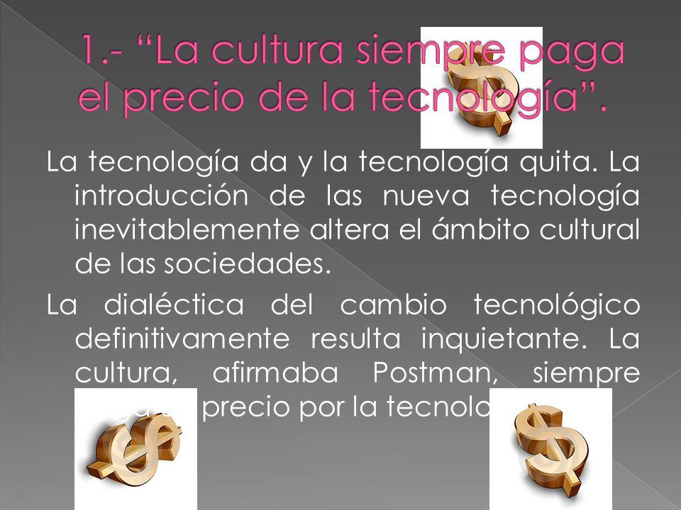 La tecnología da y la tecnología quita. La introducción de las nueva tecnología inevitablemente altera el ámbito cultural de las sociedades. La dialéc