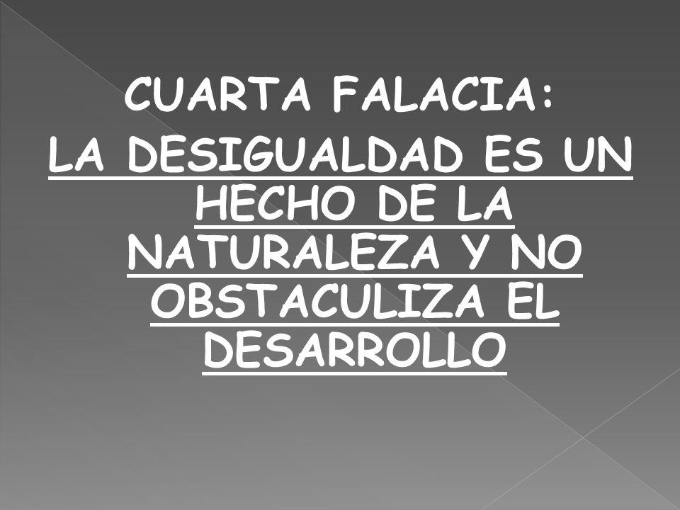 CUARTA FALACIA: LA DESIGUALDAD ES UN HECHO DE LA NATURALEZA Y NO OBSTACULIZA EL DESARROLLO