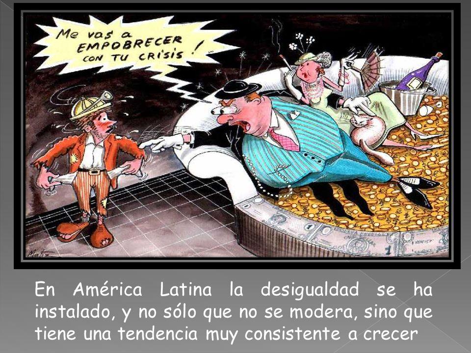 En América Latina la desigualdad se ha instalado, y no sólo que no se modera, sino que tiene una tendencia muy consistente a crecer