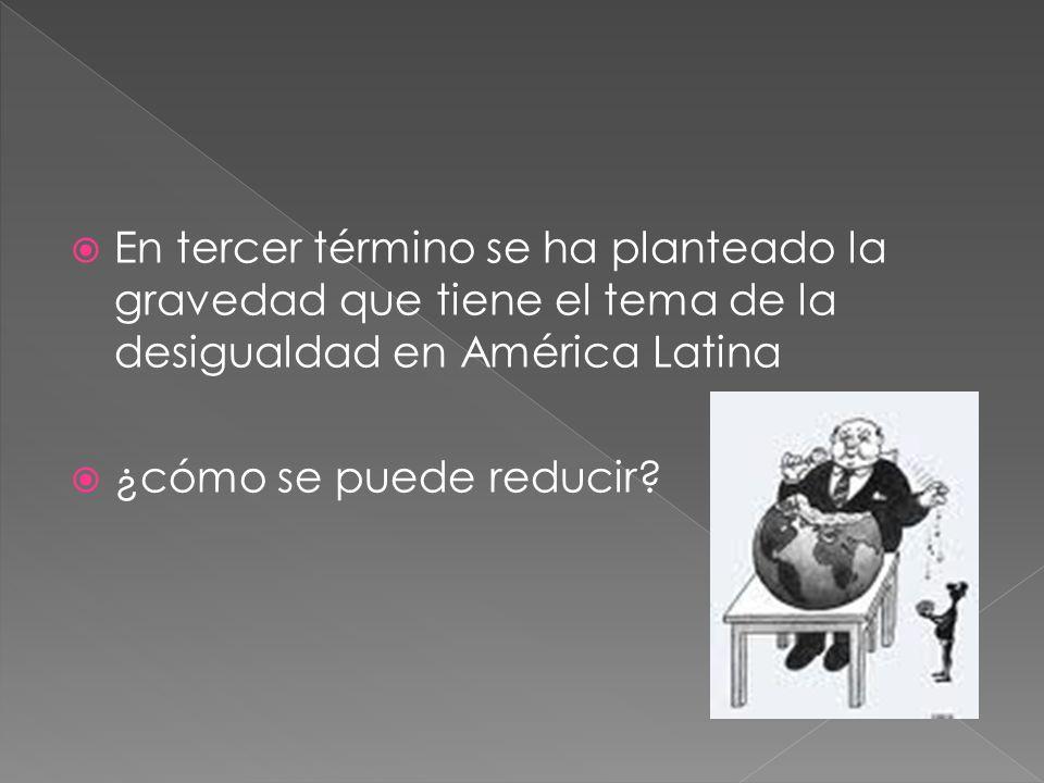 En tercer término se ha planteado la gravedad que tiene el tema de la desigualdad en América Latina ¿cómo se puede reducir
