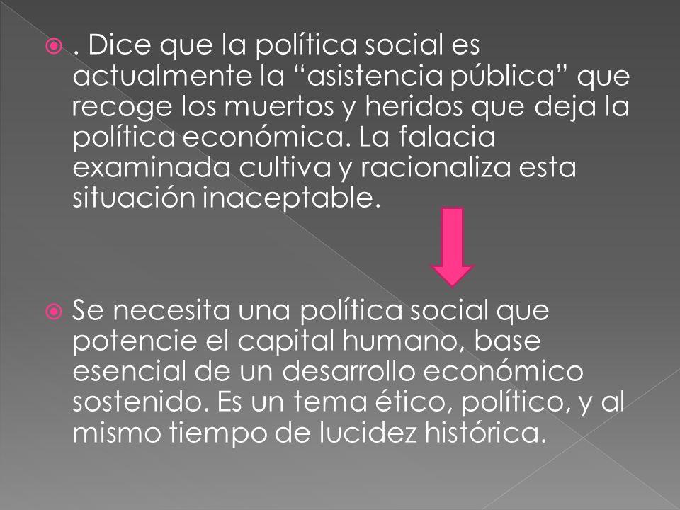 . Dice que la política social es actualmente la asistencia pública que recoge los muertos y heridos que deja la política económica. La falacia examina