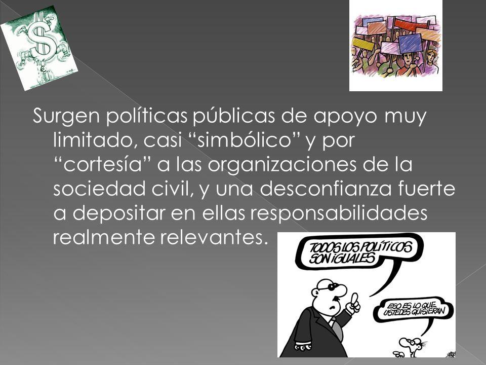 Surgen políticas públicas de apoyo muy limitado, casi simbólico y por cortesía a las organizaciones de la sociedad civil, y una desconfianza fuerte a