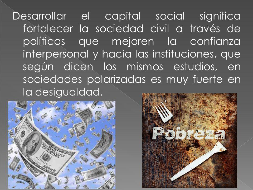 Desarrollar el capital social significa fortalecer la sociedad civil a través de políticas que mejoren la confianza interpersonal y hacia las instituc