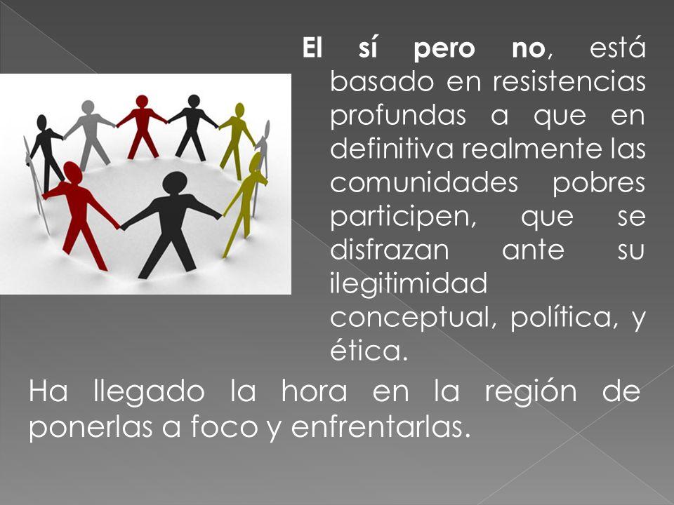 El sí pero no, está basado en resistencias profundas a que en definitiva realmente las comunidades pobres participen, que se disfrazan ante su ilegitimidad conceptual, política, y ética.