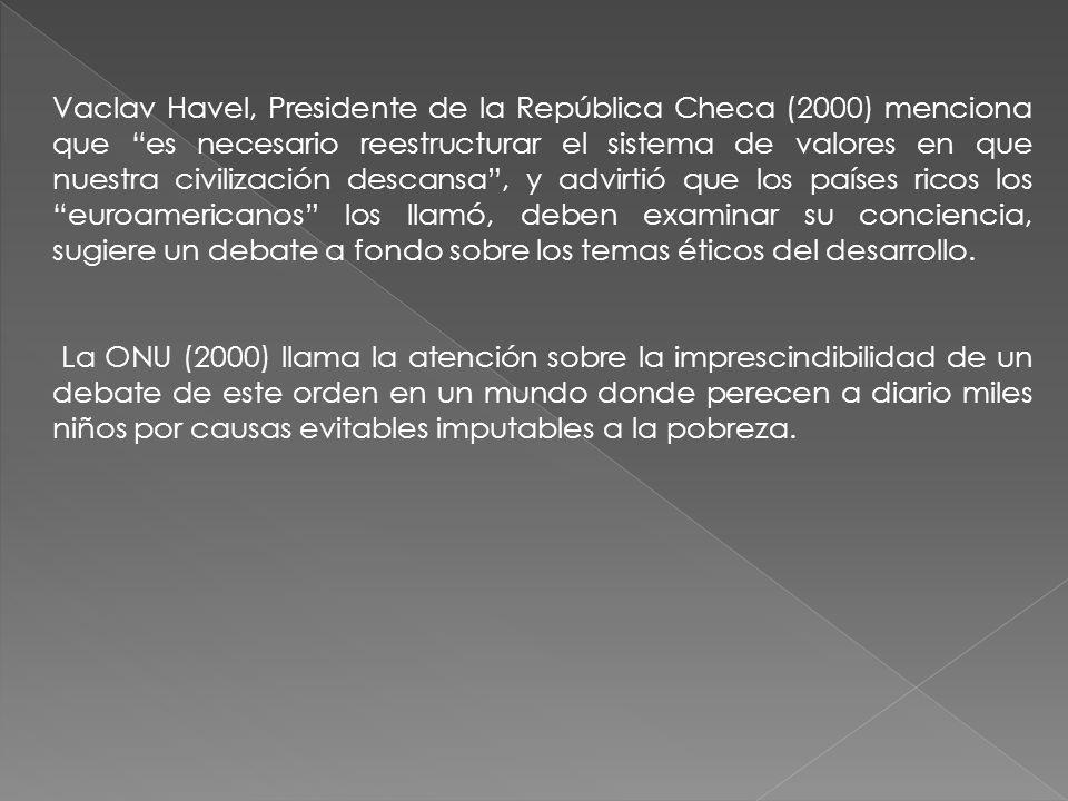 Vaclav Havel, Presidente de la República Checa (2000) menciona que es necesario reestructurar el sistema de valores en que nuestra civilización descansa, y advirtió que los países ricos los euroamericanos los llamó, deben examinar su conciencia, sugiere un debate a fondo sobre los temas éticos del desarrollo.
