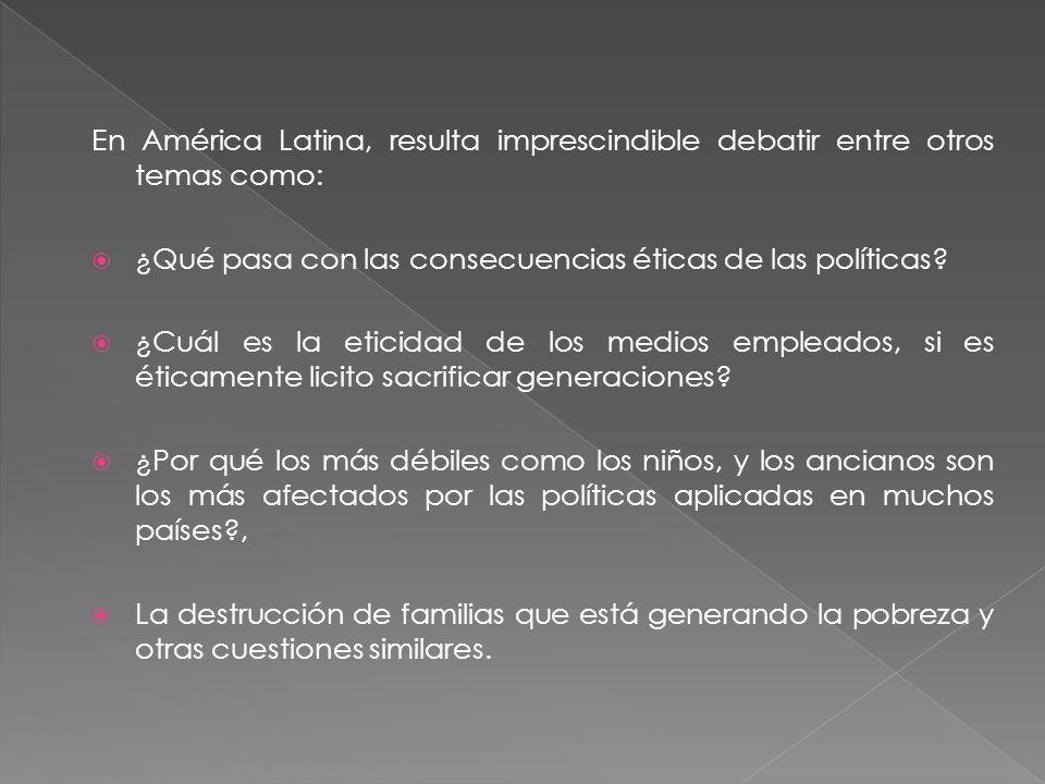 En América Latina, resulta imprescindible debatir entre otros temas como: ¿Qué pasa con las consecuencias éticas de las políticas? ¿Cuál es la eticida