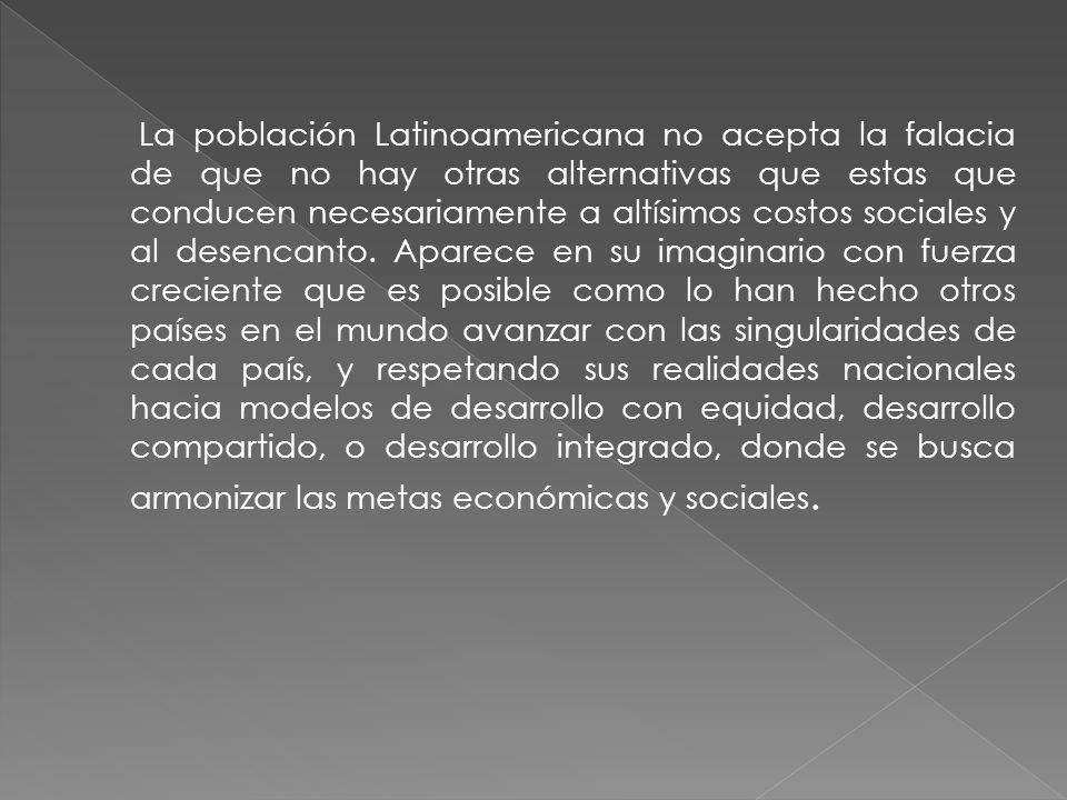 La población Latinoamericana no acepta la falacia de que no hay otras alternativas que estas que conducen necesariamente a altísimos costos sociales y al desencanto.