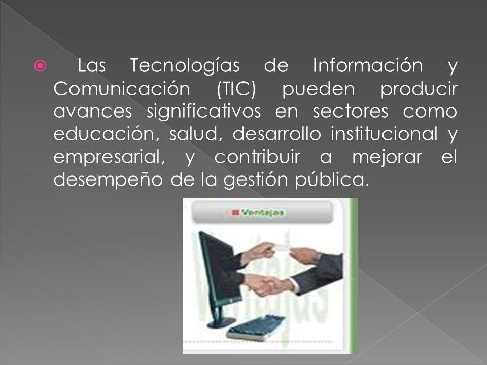 Las Tecnologías de Información y Comunicación (TIC) pueden producir avances significativos en sectores como educación, salud, desarrollo institucional y empresarial, y contribuir a mejorar el desempeño de la gestión pública.