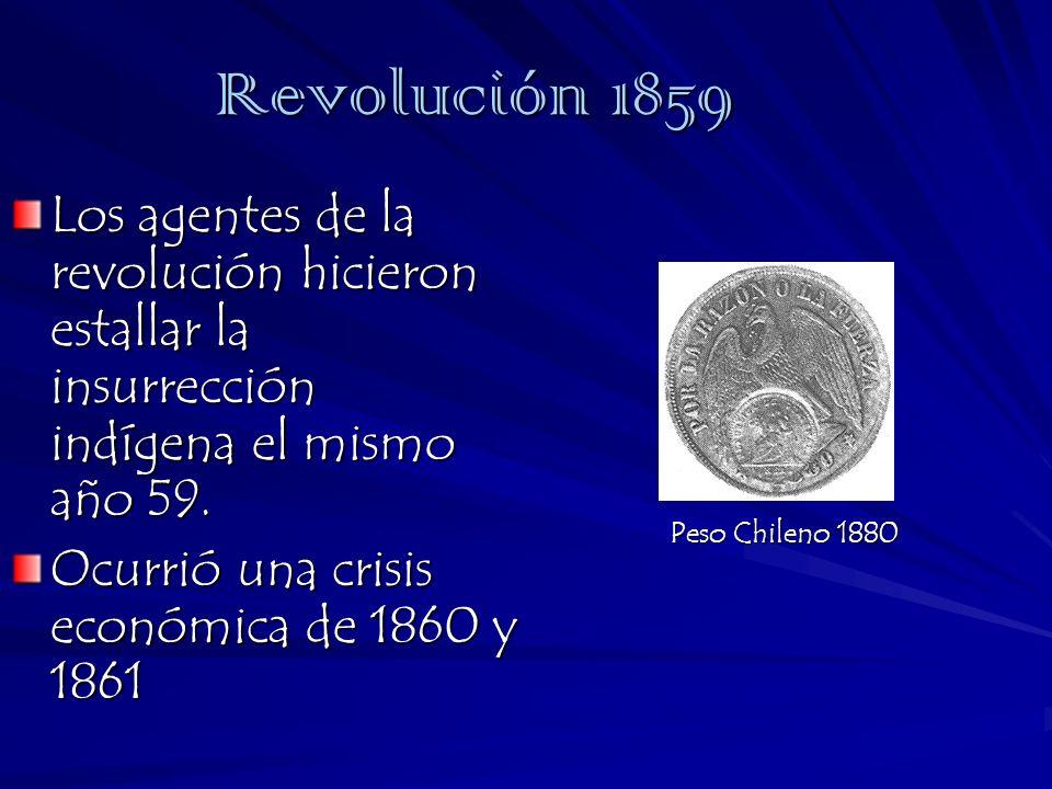 Peso Chileno 1880 Revolución 1859 Los agentes de la revolución hicieron estallar la insurrección indígena el mismo año 59. Ocurrió una crisis económic