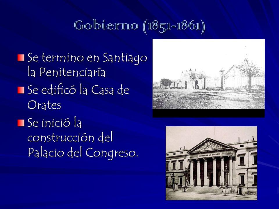 Gobierno (1851-1861) Se termino en Santiago la Penitenciaría Se edificó la Casa de Orates Se inició la construcción del Palacio del Congreso.