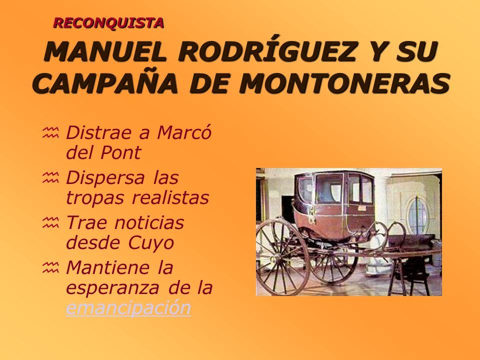 MANUEL RODRÍGUEZ Y SU CAMPAÑA DE MONTONERAS Distrae a Marcó del Pont Dispersa las tropas realistas Trae noticias desde Cuyo Mantiene la esperanza de l