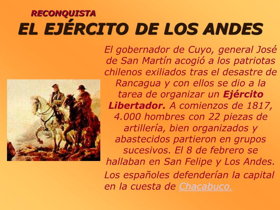 EL EJÉRCITO DE LOS ANDES RECONQUISTA El gobernador de Cuyo, general José de San Martín acogió a los patriotas chilenos exiliados tras el desastre de R