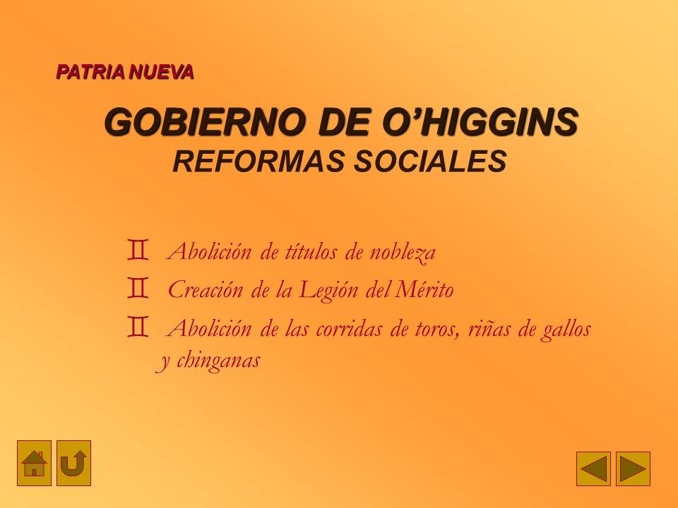 GOBIERNO DE OHIGGINS GOBIERNO DE OHIGGINS REFORMAS SOCIALES Abolición de títulos de nobleza Creación de la Legión del Mérito Abolición de las corridas