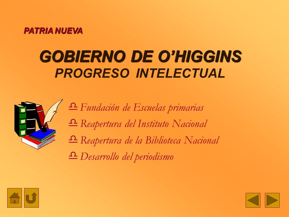 GOBIERNO DE OHIGGINS GOBIERNO DE OHIGGINS PROGRESO INTELECTUAL Fundación de Escuelas primarias Reapertura del Instituto Nacional Reapertura de la Bibl