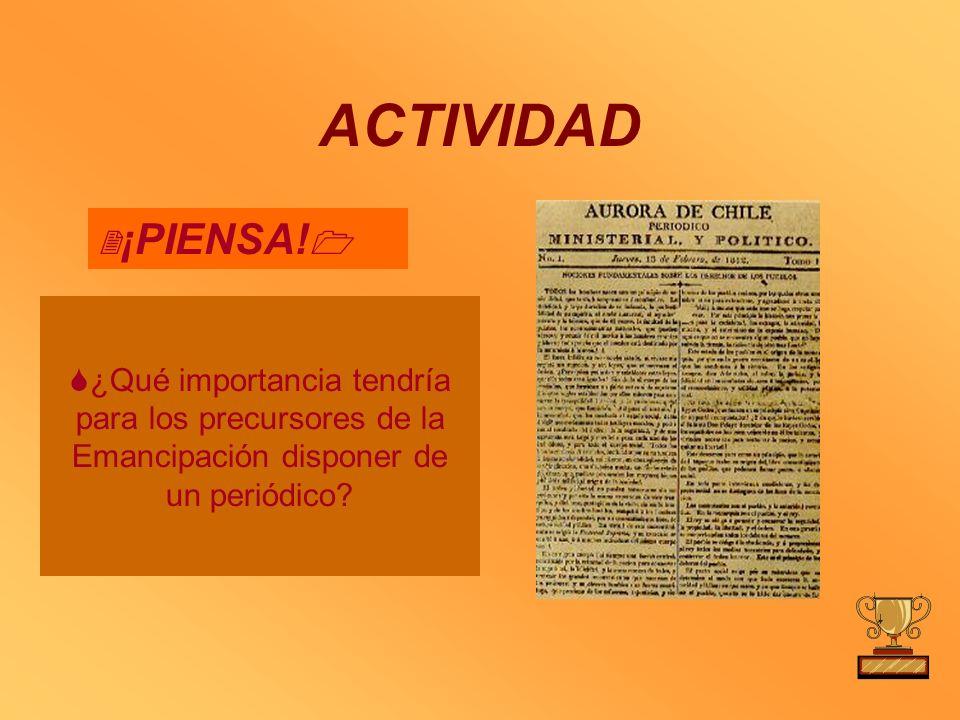 ACTIVIDAD ¡PIENSA! ¿Qué importancia tendría para los precursores de la Emancipación disponer de un periódico?
