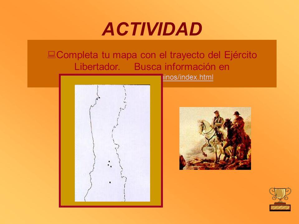 ACTIVIDAD Completa tu mapa con el trayecto del Ejército Libertador. Busca información en http://www.ejercito.cl/ninos/index.html http://www.ejercito.c