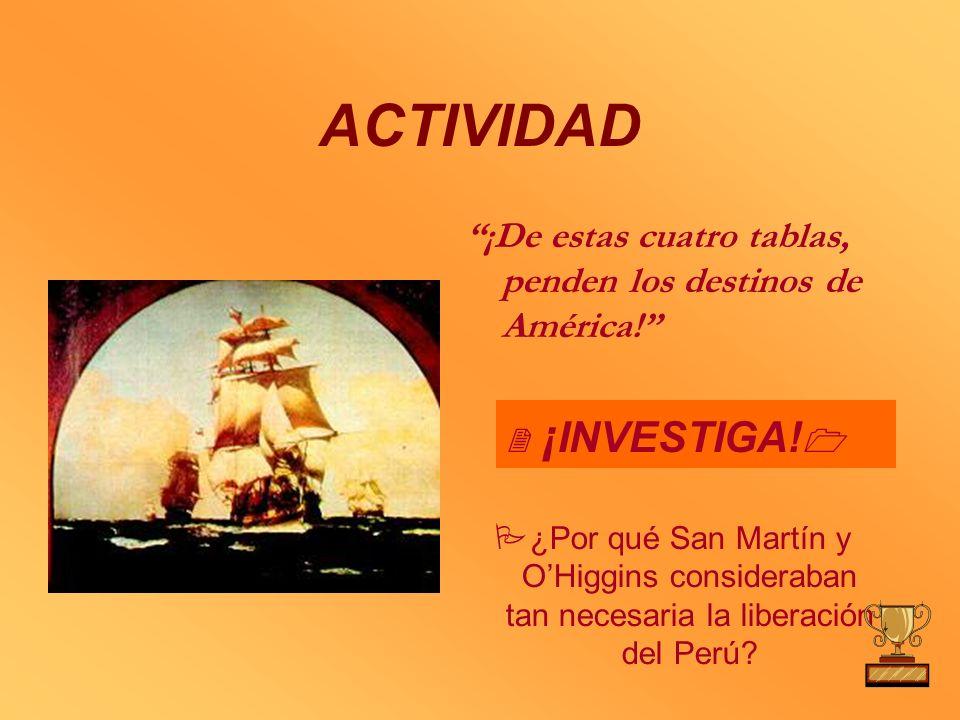 ACTIVIDAD ¡De estas cuatro tablas, penden los destinos de América! ¿Por qué San Martín y OHiggins consideraban tan necesaria la liberación del Perú? ¡