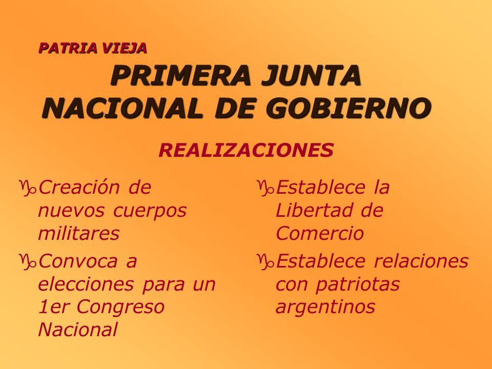 PRIMERA JUNTA NACIONAL DE GOBIERNO Creación de nuevos cuerpos militares Convoca a elecciones para un 1er Congreso Nacional Establece la Libertad de Co