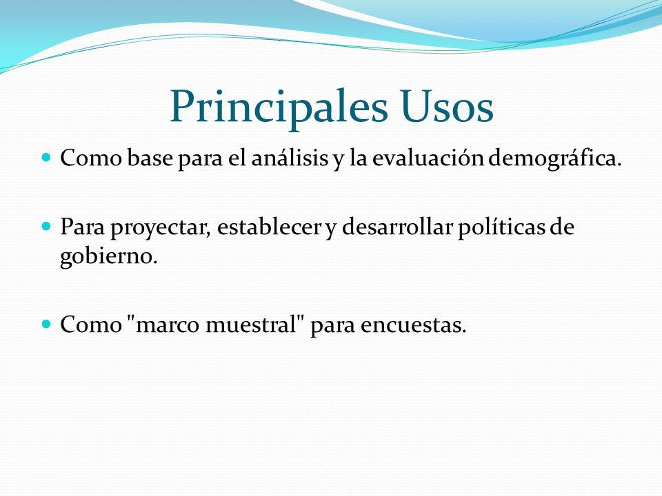 Principales Usos Como base para el análisis y la evaluación demográfica. Para proyectar, establecer y desarrollar políticas de gobierno. Como