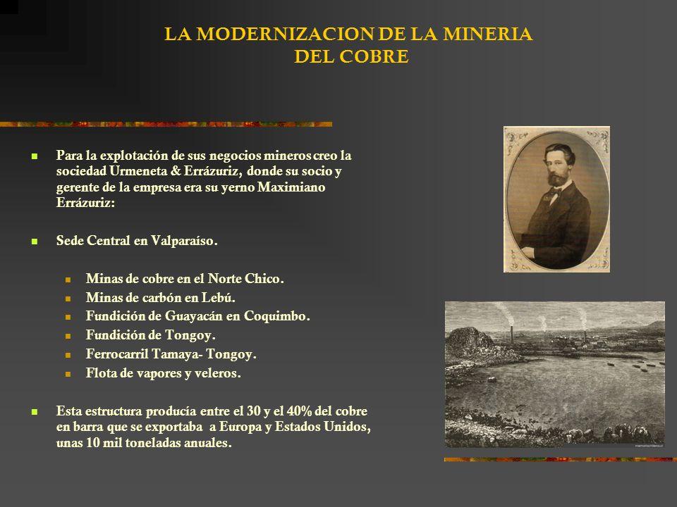 LA MODERNIZACION DE LA MINERIA DEL COBRE Para la explotación de sus negocios mineros creo la sociedad Urmeneta & Errázuriz, donde su socio y gerente de la empresa era su yerno Maximiano Errázuriz: Sede Central en Valparaíso.