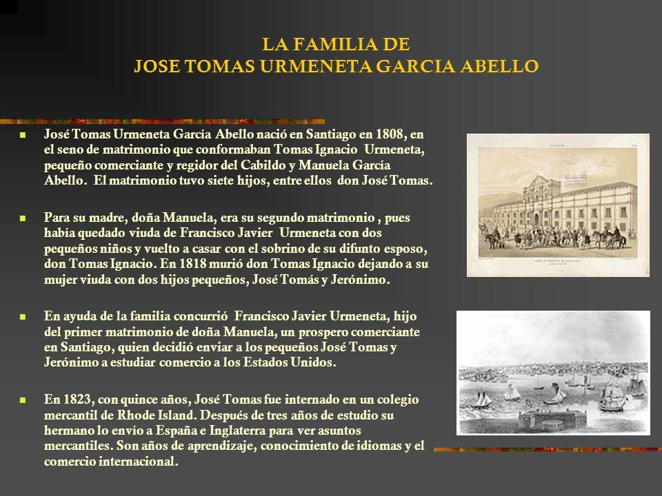 LA FAMILIA DE JOSE TOMAS URMENETA GARCIA ABELLO José Tomas Urmeneta García Abello nació en Santiago en 1808, en el seno de matrimonio que conformaban Tomas Ignacio Urmeneta, pequeño comerciante y regidor del Cabildo y Manuela García Abello.