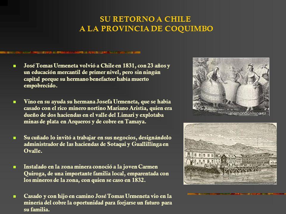 SU RETORNO A CHILE A LA PROVINCIA DE COQUIMBO José Tomas Urmeneta volvió a Chile en 1831, con 23 años y un educación mercantil de primer nivel, pero sin ningún capital porque su hermano benefactor había muerto empobrecido.