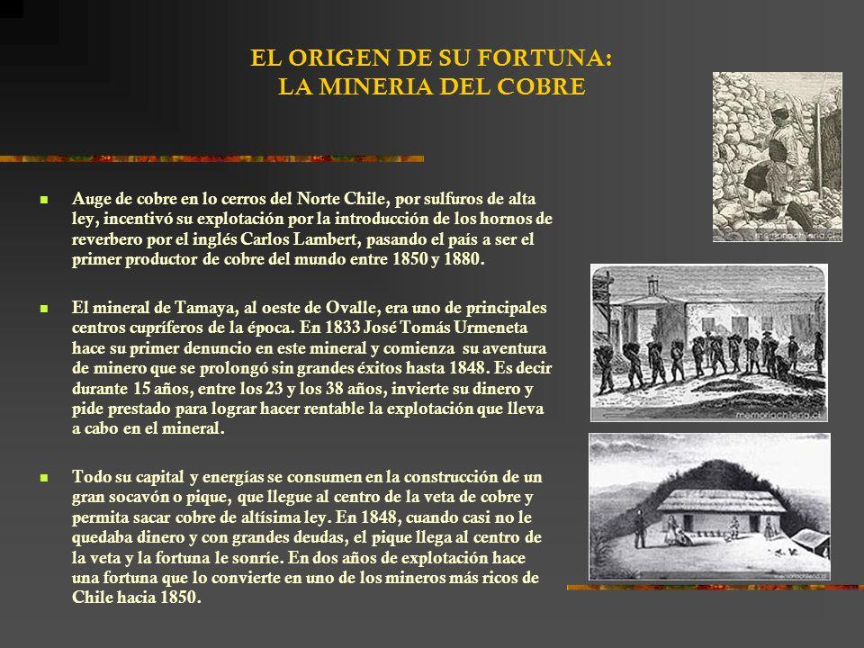 EL ORIGEN DE SU FORTUNA: LA MINERIA DEL COBRE Auge de cobre en lo cerros del Norte Chile, por sulfuros de alta ley, incentivó su explotación por la introducción de los hornos de reverbero por el inglés Carlos Lambert, pasando el país a ser el primer productor de cobre del mundo entre 1850 y 1880.