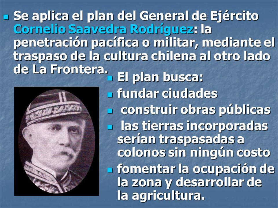 Se aplica el plan del General de Ejército Cornelio Saavedra Rodríguez: la penetración pacífica o militar, mediante el traspaso de la cultura chilena al otro lado de La Frontera.