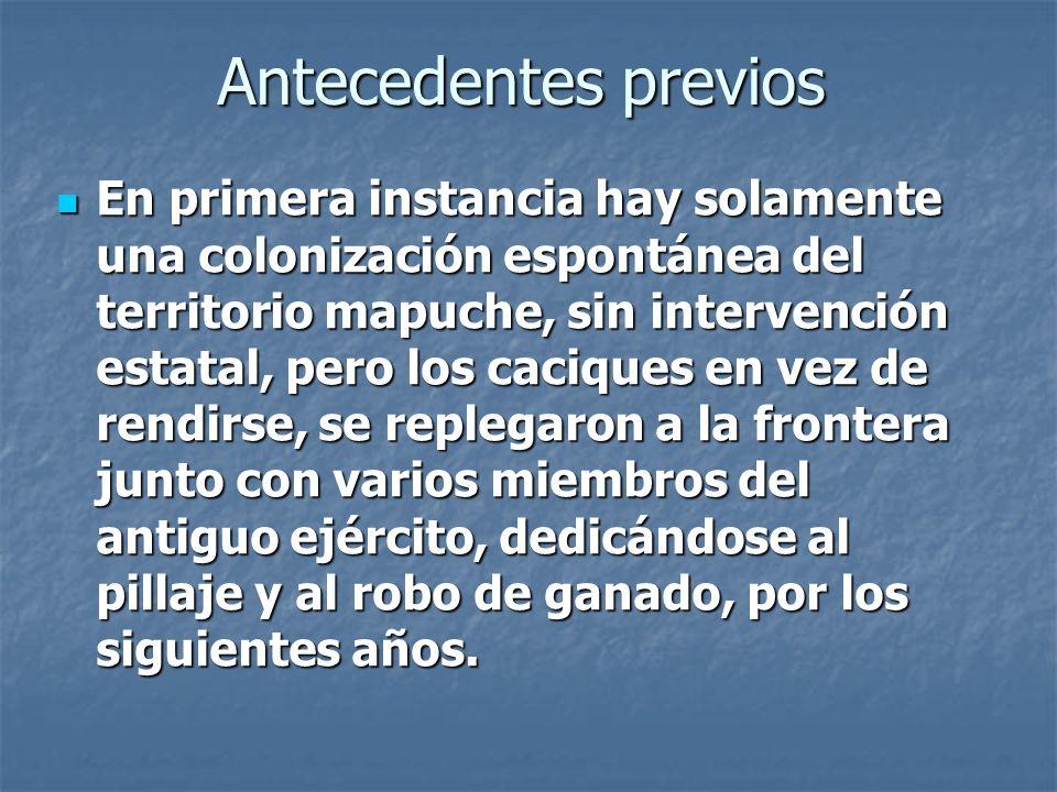 Antecedentes previos En primera instancia hay solamente una colonización espontánea del territorio mapuche, sin intervención estatal, pero los caciques en vez de rendirse, se replegaron a la frontera junto con varios miembros del antiguo ejército, dedicándose al pillaje y al robo de ganado, por los siguientes años.