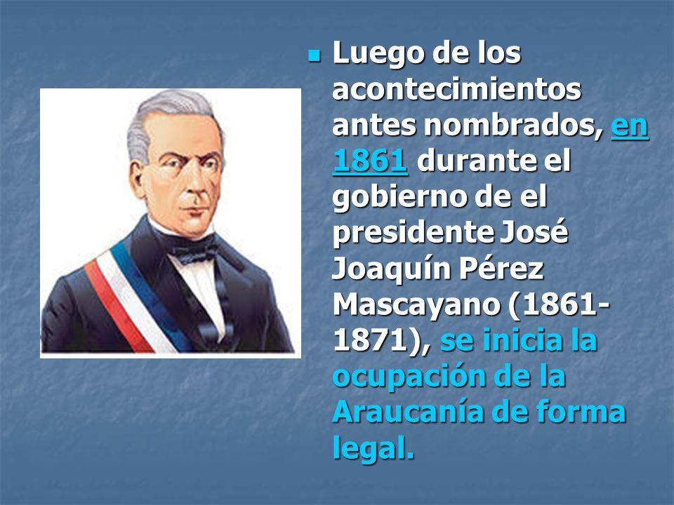 Luego de los acontecimientos antes nombrados, en 1861 durante el gobierno de el presidente José Joaquín Pérez Mascayano (1861- 1871), se inicia la ocupación de la Araucanía de forma legal.