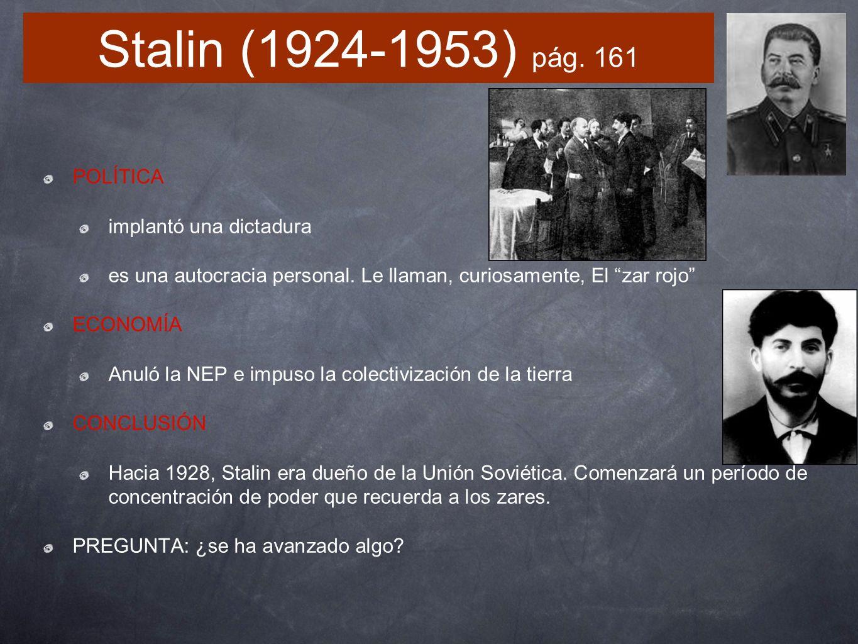 Stalin (1924-1953) pág. 161 POLÍTICA implantó una dictadura es una autocracia personal. Le llaman, curiosamente, El zar rojo ECONOMÍA Anuló la NEP e i