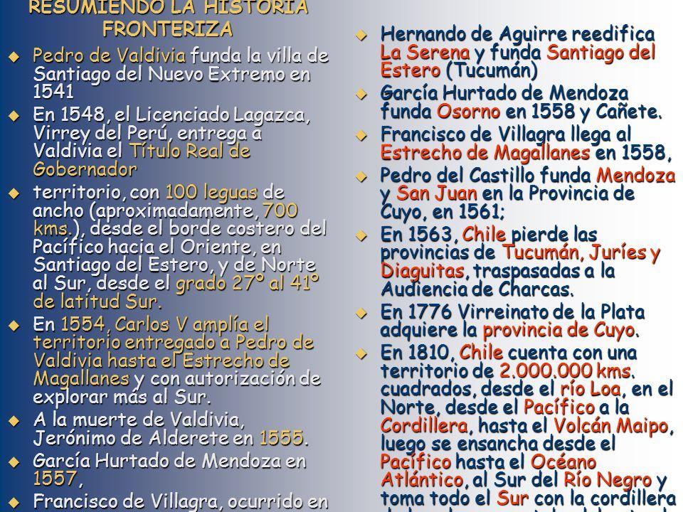 RESUMIENDO LA HISTORIA FRONTERIZA Pedro de Valdivia funda la villa de Santiago del Nuevo Extremo en 1541 Pedro de Valdivia funda la villa de Santiago del Nuevo Extremo en 1541 En 1548, el Licenciado Lagazca, Virrey del Perú, entrega a Valdivia el Título Real de Gobernador En 1548, el Licenciado Lagazca, Virrey del Perú, entrega a Valdivia el Título Real de Gobernador territorio, con 100 leguas de ancho (aproximadamente, 700 kms.), desde el borde costero del Pacífico hacia el Oriente, en Santiago del Estero, y de Norte al Sur, desde el grado 27º al 41º de latitud Sur.