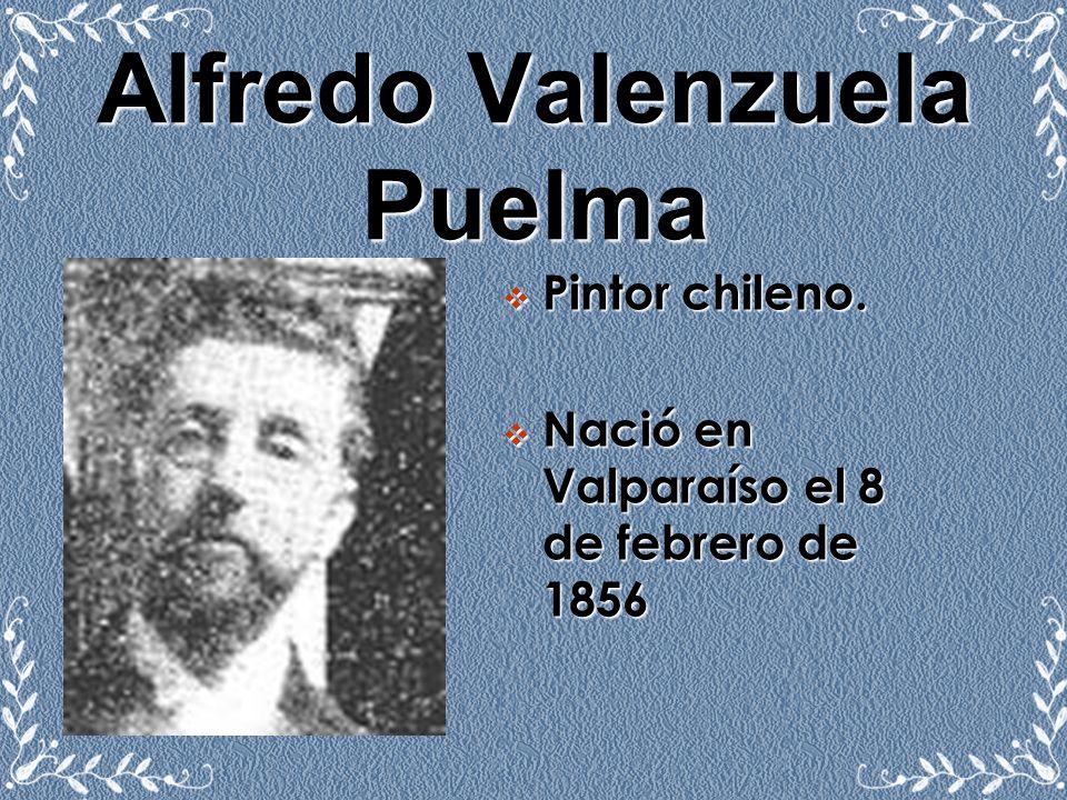 Alfredo Valenzuela Puelma Pintor chileno. Nació en Valparaíso el 8 de febrero de 1856