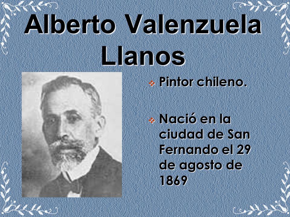 Alberto Valenzuela Llanos Pintor chileno. Nació en la ciudad de San Fernando el 29 de agosto de 1869