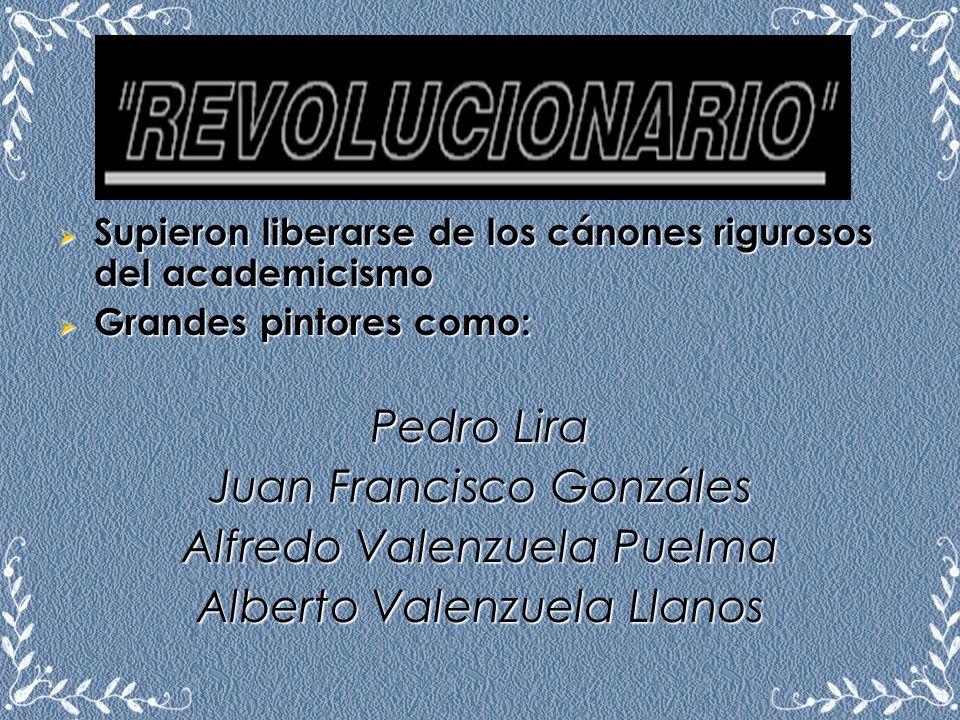 Supieron liberarse de los cánones rigurosos del academicismo Grandes pintores como: Pedro Lira Juan Francisco Gonzáles Alfredo Valenzuela Puelma Alber
