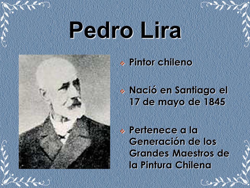 Pedro Lira Pintor chileno Nació en Santiago el 17 de mayo de 1845 Pertenece a la Generación de los Grandes Maestros de la Pintura Chilena