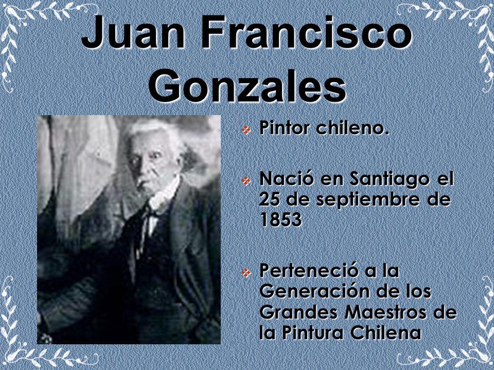 Juan Francisco Gonzales Pintor chileno. Nació en Santiago el 25 de septiembre de 1853 Perteneció a la Generación de los Grandes Maestros de la Pintura