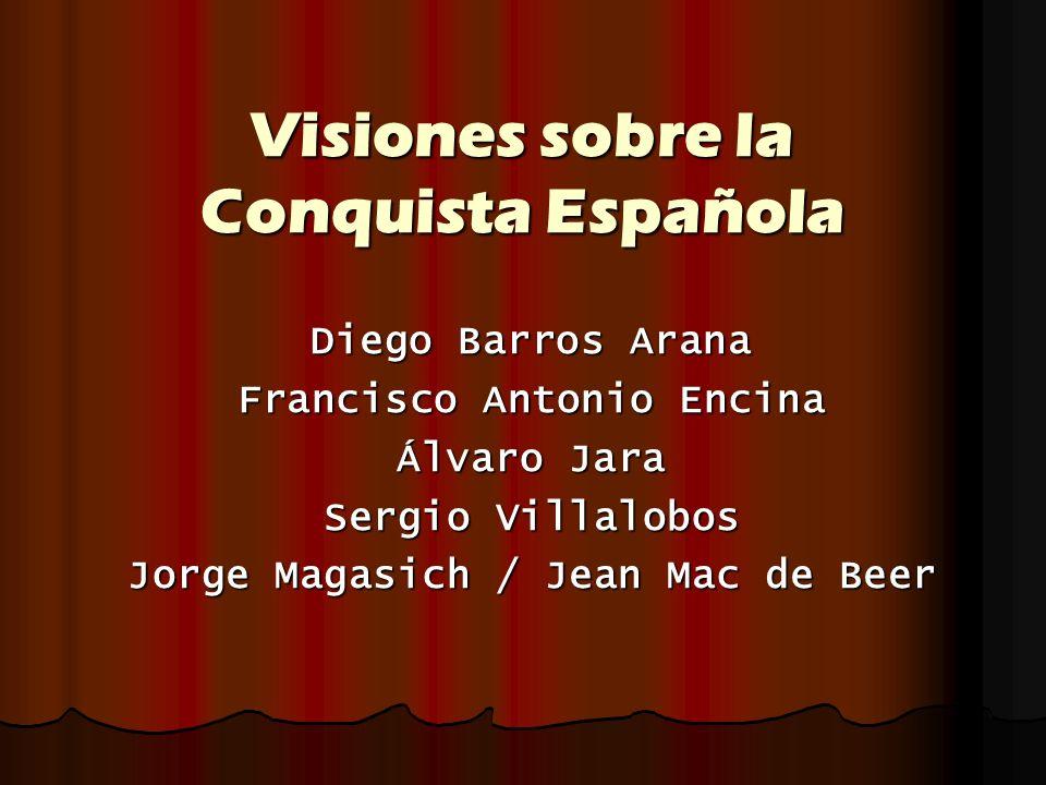 Visiones sobre la Conquista Española Diego Barros Arana Francisco Antonio Encina Álvaro Jara Sergio Villalobos Jorge Magasich / Jean Mac de Beer