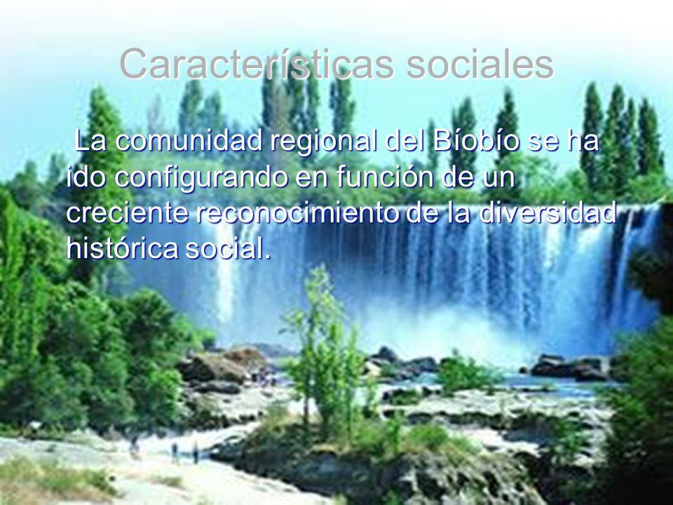 Características sociales La comunidad regional del Bíobío se ha ido configurando en función de un creciente reconocimiento de la diversidad histórica