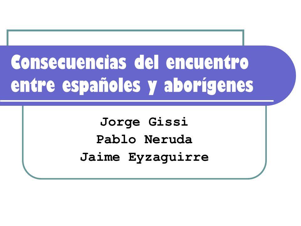 Consecuencias del encuentro entre españoles y aborígenes Jorge Gissi Pablo Neruda Jaime Eyzaguirre