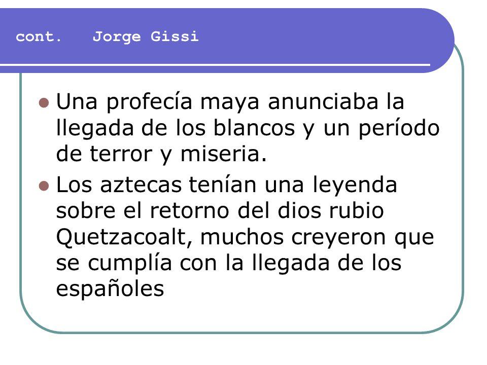 cont. Jorge Gissi Una profecía maya anunciaba la llegada de los blancos y un período de terror y miseria. Los aztecas tenían una leyenda sobre el reto