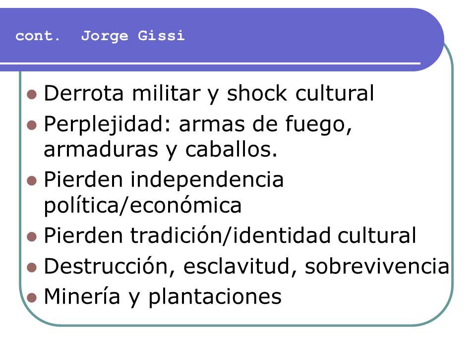 cont. Jorge Gissi Derrota militar y shock cultural Perplejidad: armas de fuego, armaduras y caballos. Pierden independencia política/económica Pierden