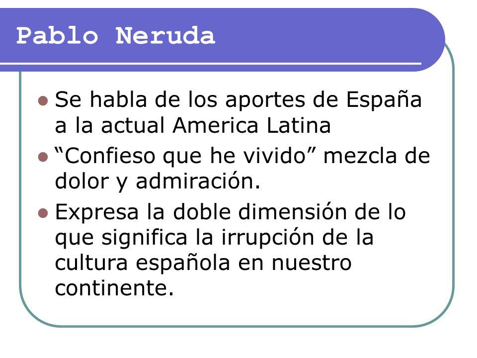 Pablo Neruda Se habla de los aportes de España a la actual America Latina Confieso que he vivido mezcla de dolor y admiración. Expresa la doble dimens