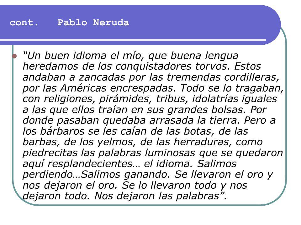 cont. Pablo Neruda Un buen idioma el mío, que buena lengua heredamos de los conquistadores torvos. Estos andaban a zancadas por las tremendas cordille