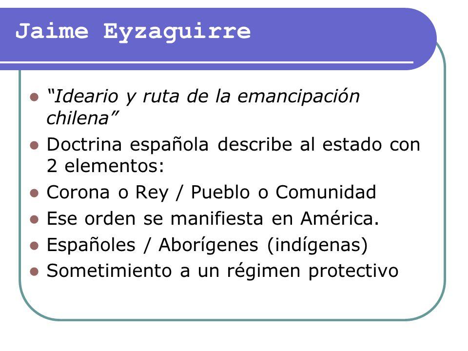 Jaime Eyzaguirre Ideario y ruta de la emancipación chilena Doctrina española describe al estado con 2 elementos: Corona o Rey / Pueblo o Comunidad Ese