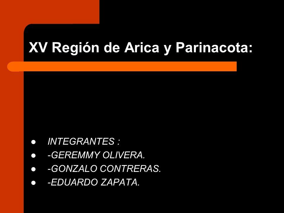 XV Región de Arica y Parinacota: INTEGRANTES : -GEREMMY OLIVERA. -GONZALO CONTRERAS. -EDUARDO ZAPATA.