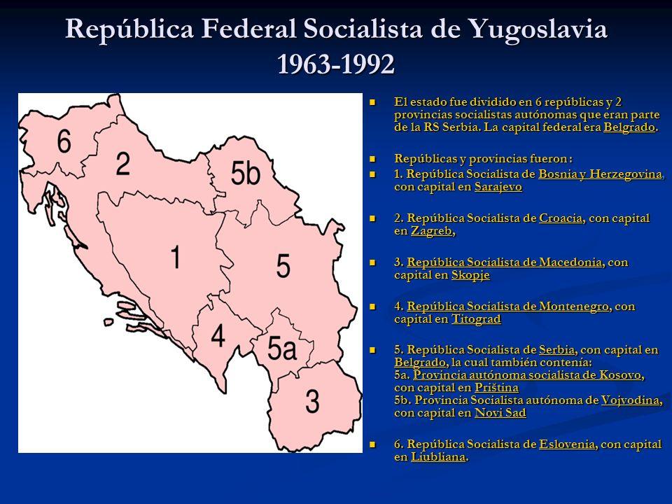 República Federal Socialista de Yugoslavia 1963-1992 El estado fue dividido en 6 repúblicas y 2 provincias socialistas autónomas que eran parte de la